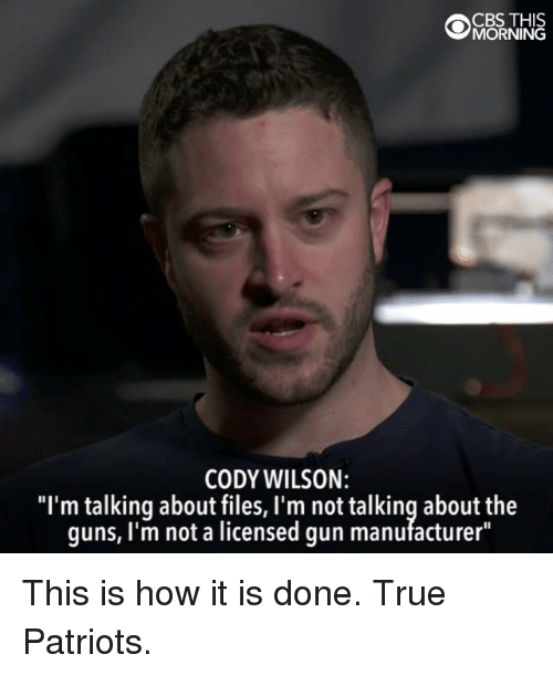 "Guns, Memes, and Patriotic: OMBRNINE  CBS THIS  CODY WILSON:  ""I'm talking about files, I'm not talking about the  guns, I'm not a licensed gun manufacturer"" This is how it is done. True Patriots."