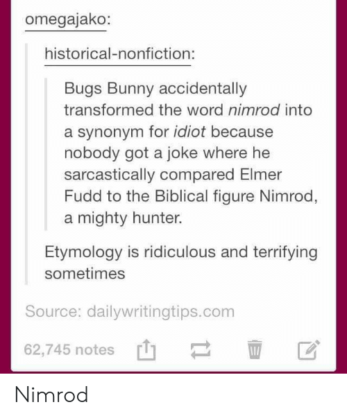 Bugs Bunny, Word, and Historical: omegajako:  historical-nonfiction:  Bugs Bunny accidentally  transformed the word nimrod into  a synonym for idiot because  nobody got a joke where he  sarcastically compared Elmer  Fudd to the Biblical figure Nimrod,  a mighty hunter.  Etymology is ridiculous and terrifying  sometimes  Source: dailywritingtips.conm  62,745 notes' Nimrod