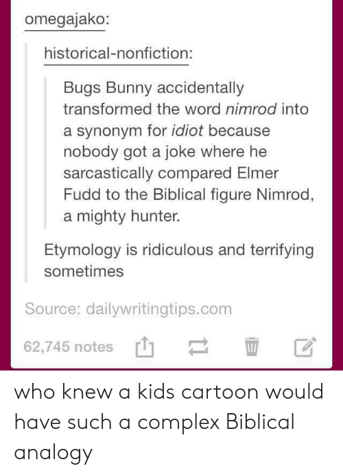 Bugs Bunny, Complex, and Cartoon: omegajako:  historical-nonfiction:  Bugs Bunny accidentally  transformed the word nimrod into  a synonym for idiot because  nobody got a joke where he  sarcastically compared Elmer  Fudd to the Biblical figure Nimrod,  a mighty hunter.  Etymology is ridiculous and terrifying  sometimes  Source: dailywritingtips.conm  62,745 notes  [t] who knew a kids cartoon would have such a complex Biblical analogy
