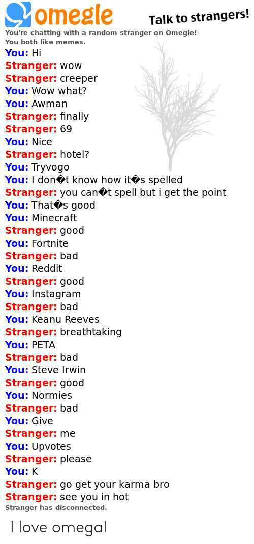omegle: omegle  Talk to strangers!  You're chatting with a random stranger on Omegle!  You both like memes  You: Hi  Stranger: wow  Stranger: creeper  You: Wow what?  You: Awman  Stranger: finally  Stranger: 69  You: Nice  Stranger: hotel?  You: Tryvogo  You: I dont know how its spelled  Stranger: you can t spell but i get the point  You: That s good  You: Minecraft  Stranger: good  You: Fortnite  Stranger: bad  You: Reddit  Stranger: good  You: Instagram  Stranger: bad  You: Keanu Reeves  Stranger: breathtaking  You: PETA  Stranger: bad  You: Steve Irwin  Stranger: good  You: Normies  Stranger: bad  You: Give  Stranger: me  You: Upvotes  Stranger: please  You: K  Stranger: go get your karma bro  Stranger: see you in hot  Stranger has disconnected. I love omegal