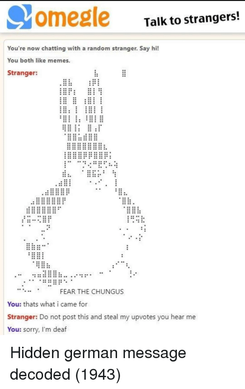 omegle: omegle  Talk to strangers!  You're now chatting with a random stranger. Say hi!  You both like memes  Stranger:  FEAR THE CHUNGUS  You: thats what i came for  Stranger: Do not post this and steal my upvotes you hear me  You: sorry, I'm deaf Hidden german message decoded (1943)