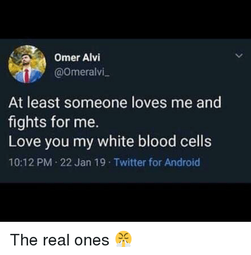 Android, Love, and Memes: Omer Alvi  @0meralvi  At least someone loves me and  fights for me.  Love you my white blood cells  10:12 PM 22 Jan 19 Twitter for Android The real ones 😤