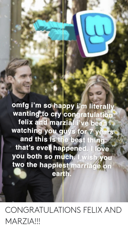 Love, Marriage, and I Love You: omfg i'm so happy i'm literally  wanting to cry congratulation  felix and marzial i've been  watching youu guys for 7 years  and this is the best thing  that's eve happened. I love  you both so much. I wish you  two the happiest marriage on  earth. CONGRATULATIONS FELIX AND MARZIA!!!