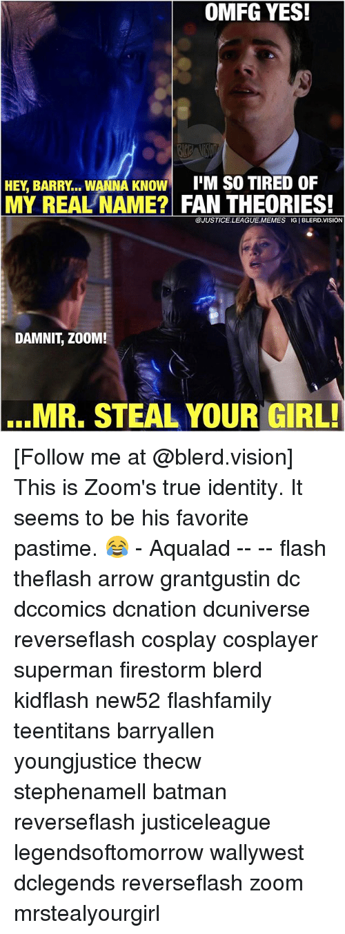 Batman, Memes, and Superman: OMFG YES!  I'M S0 TIRED OF  HEY, BARRY. WANNA KNOW  MY REAL'NAME? FAN THEORIES!  @JUSTICE.LEAGUE.MEMES IG I BLERD.VISION  DAMNIT, ZOOM!  ...MR. STEAL YOUR GIRL! [Follow me at @blerd.vision] This is Zoom's true identity. It seems to be his favorite pastime. 😂 - Aqualad -- -- flash theflash arrow grantgustin dc dccomics dcnation dcuniverse reverseflash cosplay cosplayer superman firestorm blerd kidflash new52 flashfamily teentitans barryallen youngjustice thecw stephenamell batman reverseflash justiceleague legendsoftomorrow wallywest dclegends reverseflash zoom mrstealyourgirl