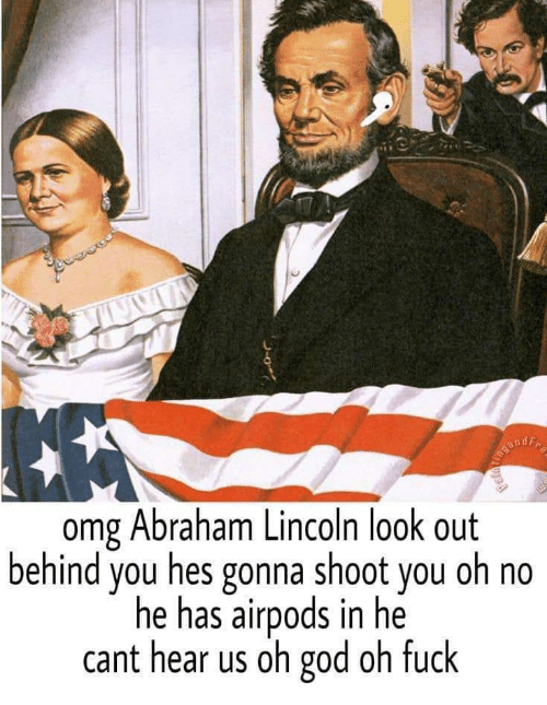 Abraham Lincoln, God, and Omg: omg Abraham Lincoln look out  behind you hes gonna shoot you oh no  he has airpods in he  cant hear us oh god oh fuck