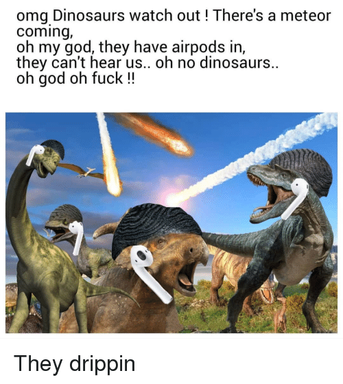 God, Oh My God, and Omg: omg Dinosaurs watch out ! There's a meteor  coming,  oh my god, they have airpods in,  they can't hear us.. oh no dinosaurs.  oh god oh fuck !! They drippin