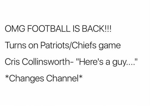 "channeling: OMG FOOTBALL IS BACK!!!  Turns on Patriots/Chiefs game  Cris Collinsworth- ""Here's a guy....""  *Changes Channel*"
