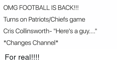 "channeling: OMG FOOTBALL IS BACK!!!  Turns on Patriots/Chiefs game  Cris Collinsworth- ""Here's a guy....  *Changes Channel* For real!!!!"