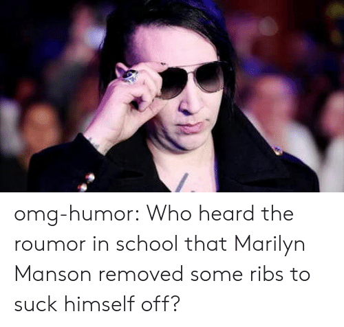 Marilyn Manson, Omg, and School: omg-humor:  Who heard the roumor in school that Marilyn Manson removed some ribs to suck himself off?