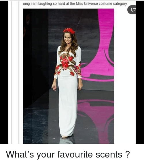 Miss Universe: omg i am laughing so hard at the Miss Universe costume category What's your favourite scents ?