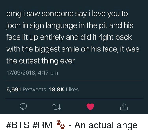Lit, Love, and Omg: omg i saw someone say i love you to  joon in sign language in the pit and his  face lit up entirely and did it right back  with the biggest smile on his face, it was  the cutest thing ever  17/09/2018, 4:17 prm  6,591 Retweets 18.8K Likes #BTS #RM 🐾 - An actual angel