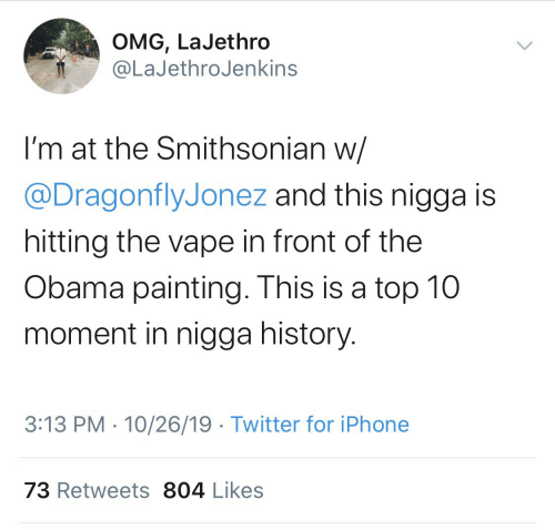 omg: OMG, LaJethro  @LaJethroJenkins  I'm at the Smithsonian w/  @DragonflyJonez and this nigga is  hitting the vape in front of the  Obama painting. This is a top 10  moment in nigga history.  3:13 PM · 10/26/19 · Twitter for iPhone  73 Retweets 804 Likes