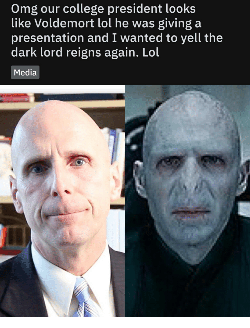 College, Lol, and Omg: Omg our college president looks  like Voldemort lol he was giving a  presentation and I wanted to yell the  dark lord reigns again. Lol  Media
