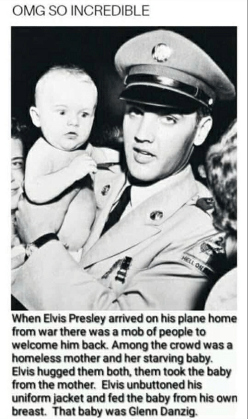 Homeless, Omg, and Home: OMG SO INCREDIBLE  HELL ON  When Elvis Presley arrived on his plane home  from war there was a mob of people to  welcome him back. Among the crowd was a  homeless mother and her starving baby.  Elvis hugged them both, them took the baby  from the mother. Elvis unbuttoned his  uniform jacket and fed the baby from his own  breast. That baby was Glenn Danzig