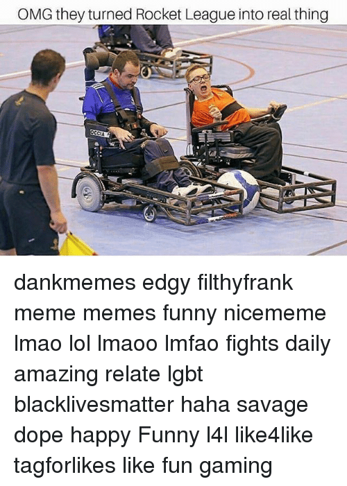 Black Lives Matter, Dope, and Funny: OMG they turned Rocket League into real thing dankmemes edgy filthyfrank meme memes funny nicememe lmao lol lmaoo lmfao fights daily amazing relate lgbt blacklivesmatter haha savage dope happy Funny l4l like4like tagforlikes like fun gaming