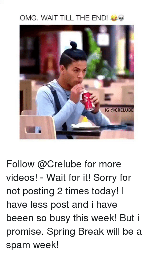 Memes, Omg, and Sorry: OMG. WAIT TILL THE END!  IG @CRELUBE Follow @Crelube for more videos! - Wait for it! Sorry for not posting 2 times today! I have less post and i have beeen so busy this week! But i promise. Spring Break will be a spam week!