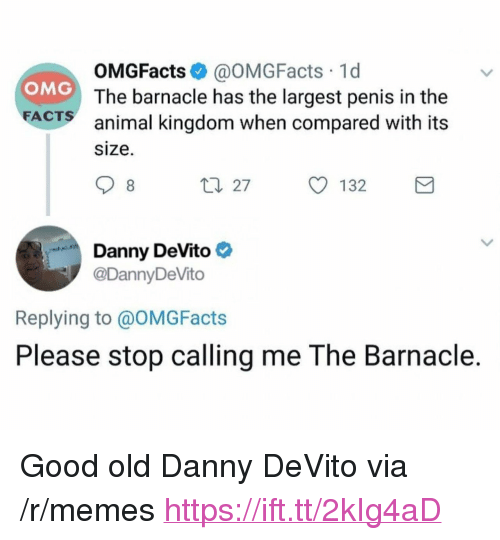 """animal kingdom: OMGFacts @OMGFacts 1d  The barnacle has the largest penis in the  animal kingdom when compared with its  size.  OMG  FA  CTS  ロ27  132  Danny DeVito  @DannyDeVito  Replying to @OMGFacts  Please stop calling me The Barnacle. <p>Good old Danny DeVito via /r/memes <a href=""""https://ift.tt/2kIg4aD"""">https://ift.tt/2kIg4aD</a></p>"""