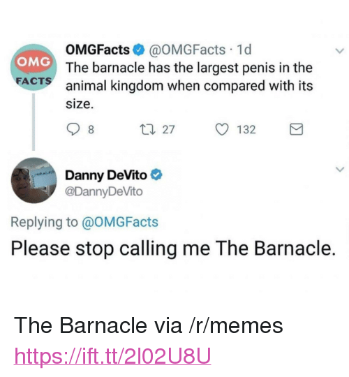 """animal kingdom: OMGFacts @OMGFacts 1d  The barnacle has the largest penis in the  animal kingdom when compared with its  size.  OMG  FA  CTS  Danny DeVito  @DannyDeVito  Replying to @OMGFacts  Please stop calling me The Barnacle. <p>The Barnacle via /r/memes <a href=""""https://ift.tt/2l02U8U"""">https://ift.tt/2l02U8U</a></p>"""