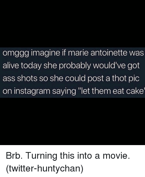 """Alive, Ass, and Instagram: omggg imagine if marie antoinette was  alive today she probably would've got  ass shots so she could post a thot pic  on instagram saying """"let them eat cake Brb. Turning this into a movie. (twitter-huntychan)"""