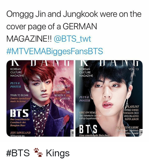 astro: Omggg Jin and Jungkook were on the  cover page of a GERMAN  MAGAZINE!! @BTS_twt  #MTVEMABiggesFansBTS  KOREAN  CULTURE  MAGAZINE  KOREAN  CULTURE  MAGAZINE  VOL 13  PLUS 8  POSTER  PL AKLIST  ACKPINK 24  OB ABOUMPOSTER  TRAIN TO BUSAN  Zombie Apokalyps  MONSTA X EX  PLUS 8  made in Korea  LIVE ON STAGE  Das historische Jahr der  K-Pop-Superkonzerte  LAYLIST  HIGG SHINEE  ENTAGON ZICO  HYOLYN ASTRO  SUPER JUNIOR  Comeback der  Bangtan Boys  VERBOTENE LIEBE  JEJULOVELAND  ,-)  zum großen Skandal  Eine emotionale Botschaft #BTS 🐾 Kings
