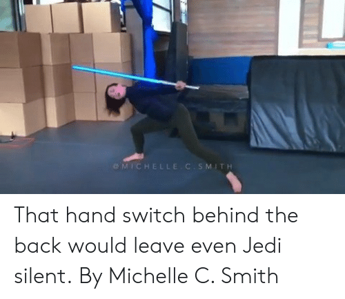 Dank, Jedi, and Back: OMICHELL  MITH That hand switch behind the back would leave even Jedi silent.  By Michelle C. Smith