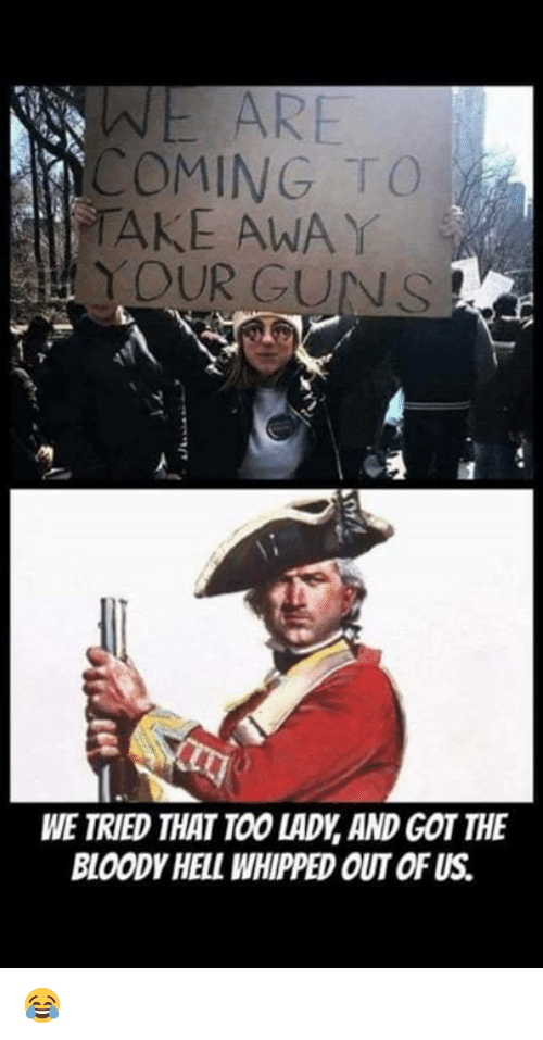 Guns, Memes, and Hell: OMING TO  TAKE AWA Y  YOUR GUNS  WE TRIED THAT TOO LADY,AND GOT THE  BLOODY HELL WHIPPED OUT OF US 😂