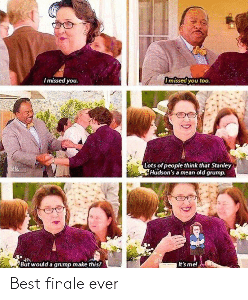 finale: Omissed you too.  I missed you.  Lots of people think that Stanley  Hudson's a mean old grump.  It's me!  But would a grump make this? Best finale ever