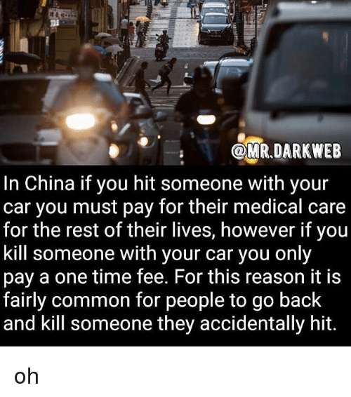 Memes, China, and Common: OMR.DARKWEB  In China if you hit someone with your  car you must pay for their medical care  for the rest of their lives, however if you  kill someone with your car you only  pay a one time fee. For this reason it is  fairly common for people to go back  and kill someone they accidentally hit. oh