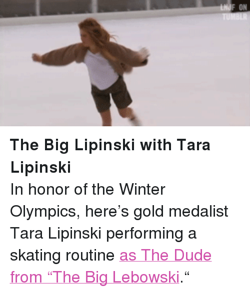 """Dude, Target, and Winter: ON <p><strong>The Big Lipinski with Tara Lipinski</strong></p> <p>In honor of the Winter Olympics, here&rsquo;s gold medalist Tara Lipinski performing a skating routine<a href=""""https://www.youtube.com/watch?v=J2ZeDc_9l0M&amp;list=UU8-Th83bH_thdKZDJCrn88g&amp;feature=c4-overview"""" target=""""_blank"""">as The Dude from """"The Big Lebowski</a>.&ldquo;</p>"""