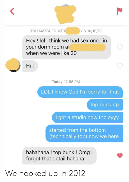 room: ON 10/19/19  YOU MATCHED WITH  Hey ! lol I think we had sex once in  your dorm room at  when we were like 20  Hi !  Today 12:56 PM  LOL I know God I'm sorry for that  top bunk rip  I got a studio now tho ayyy  started from the bottom  (technically top) now we here  hahahaha ! top bunk ! Omg I  forgot that detail hahaha We hooked up in 2012