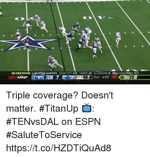 Espn, Memes, and 🤖: ON 3RD DOWN 8 MARCUS MARIOTA COMP/ATT: 3/3 YARDS: 45 1st DOWNS: 3 RUSH1st DOWNS: 2  2ND 4:55 113RD & 10  MNF Triple coverage? Doesn't matter.  #TitanUp  📺: #TENvsDAL on ESPN #SaluteToService https://t.co/HZDTiQuAd8