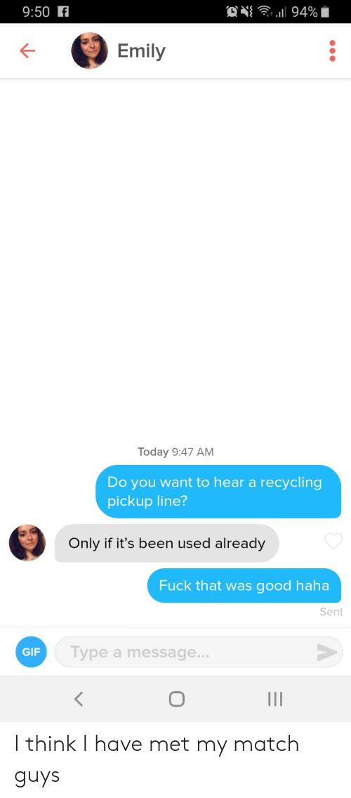 Gif, Fuck, and Good: ON 94%  9:50 f  Emily  Today 9:47 AM  Do you want to hear a recycling  pickup line?  Only if it's been used already  Fuck that was good haha  Sent  Type a message...  GIF  O I think I have met my match guys
