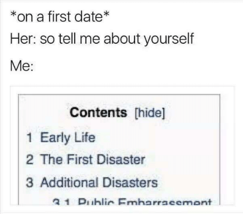 so tell me: *on a first date*  Her: so tell me about yourself  Me:  Contents hide]  1 Early Life  2 The First Disaster  3 Additional Disasters