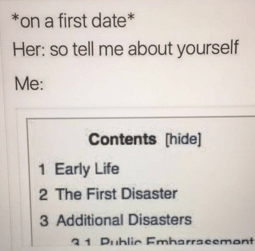 so tell me: *on a first date*  Her: so tell me about yourself  Me:  Contents [hide]l  1 Early Life  2 The First Disaster  3 Additional Disasters  31 Duhlir Emharracemant