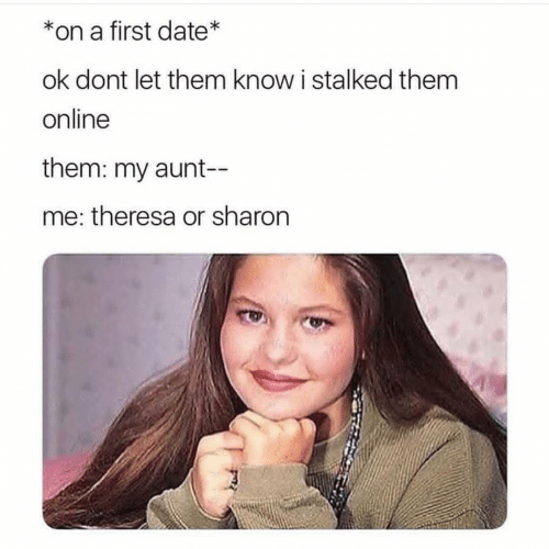 Orli: *on a first date*  ok dont let them know i stalked them  online  them: my aunt-  me: theresa or sharon
