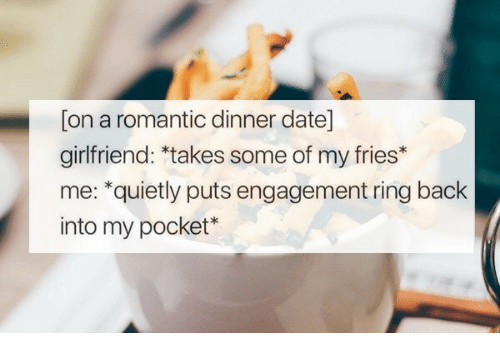 Date, Girlfriend, and Back: [on a romantic dinner date]  girlfriend: *takes some of my fries*  me: *quietly puts engagement ring back  into my pocket