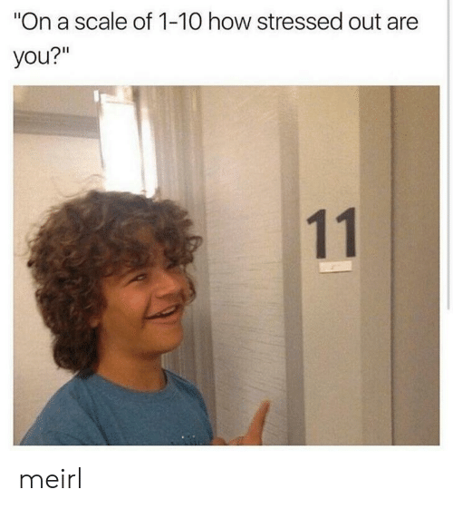 "MeIRL, How, and You: ""On a scale of 1-10 how stressed out are  you?""  11 meirl"