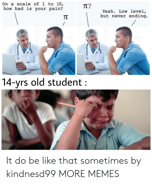 Bad, Be Like, and Dank: On a scale of l to 10,  how bad is your pain?  TT?  Yeah. Low level,  but never ending  兀  4-yrs old student It do be like that sometimes by kindnesd99 MORE MEMES