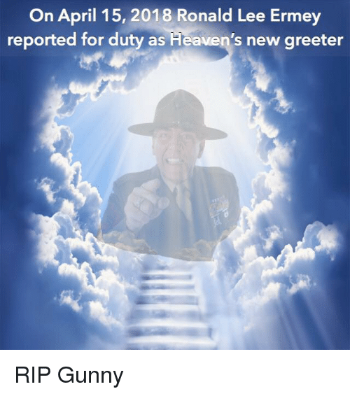 Military, April, and Lee: On April 15, 2018 Ronald Lee Ermey  reported for duty as  Heaven's new greeter RIP Gunny
