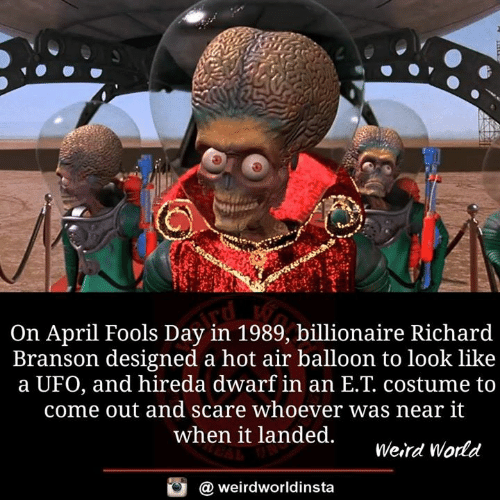 April Fools Day: On April Fools Day in 1989, billionaire Richard  Branson designed a hot air balloon to look like  a UFO, and hireda dwarf in an E.T. costume to  come out and scare whoever was near it  when it landed.  Weird Wodd  @ weirdworldinsta