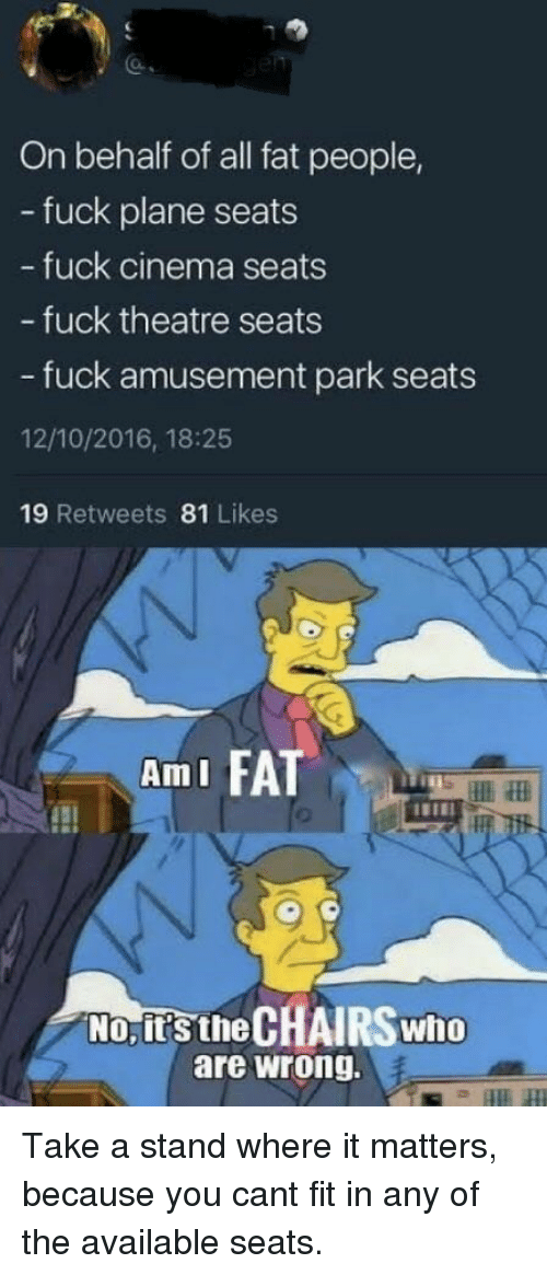 Fuck, Fat, and Theatre: On behalf of all fat people,  - fuck plane seats  fuck cinema seats  - fuck theatre seats  - fuck amusement park seats  12/10/2016, 18:25  19 Retweets 81 Likes  AmI FA  No, it's the CHAIRS who  are wrong. Take a stand where it matters, because you cant fit in any of the available seats.