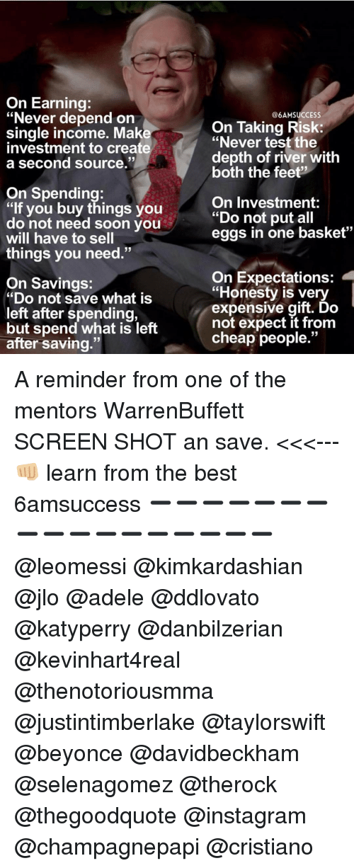 "JLo, Memes, and 🤖: On Earning:  ""Never depend on  single income. Maked  investment to create  a second source.""  On Spending:  ""lf you buy things you  do not need soon you  will have to sell  things you need.""  On Savings:  ""Do not save what is  left after spending,  but spend what is left  after saving.""  @6AM SUCCESS  On Taking Risk:  ""Never test the  depth of river with  both the feet?  On Investment:  ""Do not put all  eggs in one basket""  On Expectations:  ""Honesty is very  expensive gift. Do  not expect it from  cheap people."" A reminder from one of the mentors WarrenBuffett SCREEN SHOT an save. <<<--- 👊🏼 learn from the best 6amsuccess ➖➖➖➖➖➖➖➖➖➖➖➖➖➖➖➖➖ @leomessi @kimkardashian @jlo @adele @ddlovato @katyperry @danbilzerian @kevinhart4real @thenotoriousmma @justintimberlake @taylorswift @beyonce @davidbeckham @selenagomez @therock @thegoodquote @instagram @champagnepapi @cristiano"