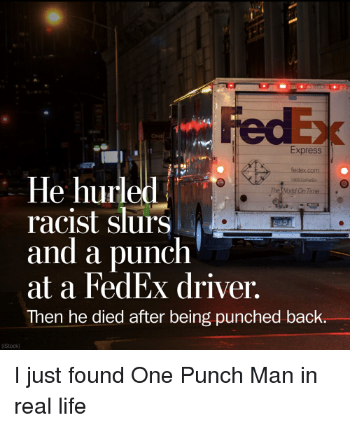 Anime, Life, and One-Punch Man: ON  Express  fedex.com  le hurled  racist slurs  and a punch  at a FedEx driver,  Then he died after being punched back.  The World On Time  (iStock) I just found One Punch Man in real life