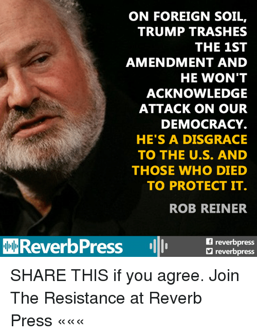 Trump, Democracy, and Resistance: ON FOREIGN SOIL,  TRUMP TRASHES  THE 1ST  AMENDMENT AND  HE WON'T  ACKNOWLEDGE  ATTACK ON OUR  DEMOCRACY.  HE'S A DISGRACE  TO THE U.S. AND  THOSE WHO DIED  TO PROTECT IT.  ROB REINER  ReverbPress pr  freverbpress  reverbpress SHARE THIS if you agree.   Join The Resistance at Reverb Press «««