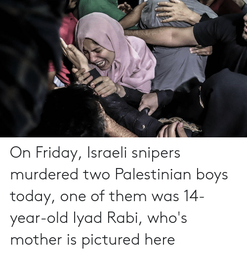 Friday, Today, and Israeli: On Friday, Israeli snipers murdered two Palestinian boys today, one of them was 14-year-old Iyad Rabi, who's mother is pictured here