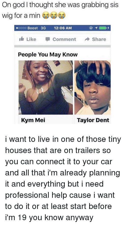 Ironic, Wigs, and Tiny: On god I thought she was grabbing sis  wig for a min  ooooo Boost 3G  12:06 AM  Like  Comment  Share  People You May Know  Kym Mei  Taylor Dent i want to live in one of those tiny houses that are on trailers so you can connect it to your car and all that i'm already planning it and everything but i need professional help cause i want to do it or at least start before i'm 19 you know anyway