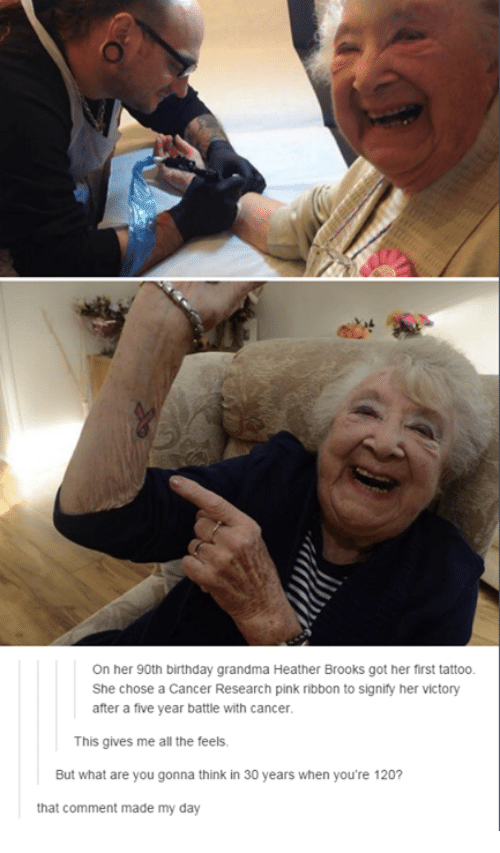 Birthday, Grandma, and Tattoos: On her 90th birthday grandma Heather Brooks got her first tattoo.  She chose a Cancer Research pink ribbon to signify her victory  after a five year battle with cancer  This gives me all the feels.  But what are you gonna think in 30 years when you're 120?  that comment made my day