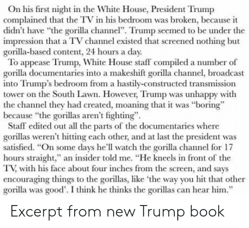 "White House, Book, and Good: On his first night in the White House, President Trump  complained that the TV in his bedroom was broken, because it  didn't have the gorlla channe"". Trump seemed to be under the  impression that a TV channel existed that screened nothing but  gorilla-based content, 24 hours a day  To appease Trump, White House staff compiled a number of  gorilla documentaries into a makeshift gorilla channel, broadcast  into Trump's bedroom from a hastily-constructed transmission  tower on the South Lawn. However, Trump was unhappy with  the channel they had created, moaning that it was ""boring""  because ""the gorillas aren't fighting""  Staff edited out all the parts of the documentaries where  gorillas weren' hittigeach other, and at last the president was  satisfied. ""On some days he'll watch the gorilla channel for 17  hours straight,"" an insider told me. ""He kneels in front of the  TV, with his face about four inches from the screen, and says  encouraging things to the gorillas, like the way you hit that other  gorilla was good'. I think he thinks the gorillas can hear him."" Excerpt from new Trump book"