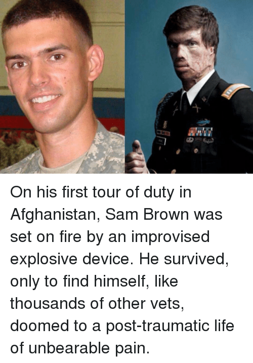 Fire, Life, and Memes: On his first tour of duty in Afghanistan, Sam Brown was set on fire by an improvised explosive device. He survived, only to find himself, like thousands of other vets, doomed to a post-traumatic life of unbearable pain.