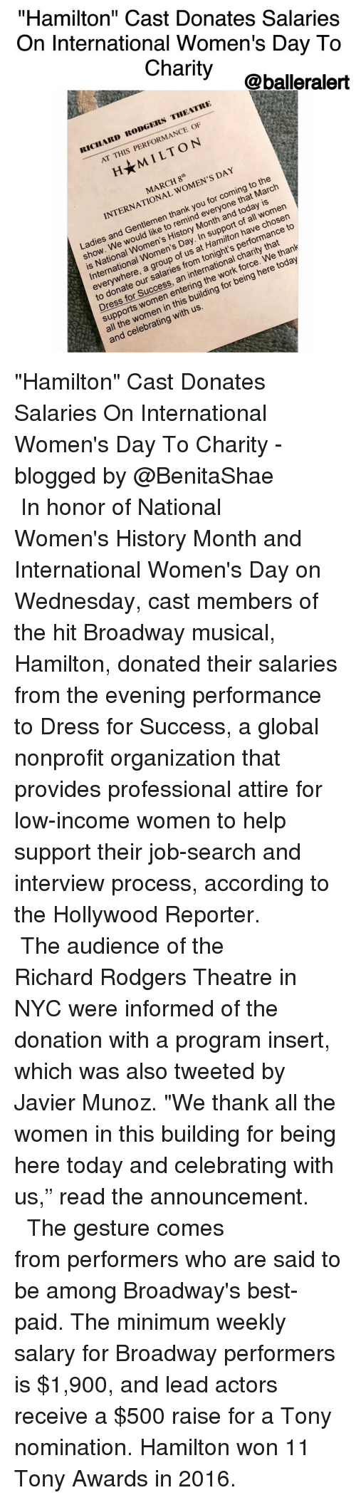 "Memes, Job Search, and 🤖: On International Women's Day To  ""Hamilton"" Cast Donates Salaries  Charity  @balleralert  IICIIARD RODGERS THEATRE  AT THIS PERFORMANCE OF  H★M I LTON  MARCH 8th  INTERNATIONAL WOMEN'S DAY  ONAL  Ladies and Gentlemen thank you for coming to the  to arch  entlera to ren/ Mom nort oave cho2to  show. We would like to remind everyone that March  suld n High. In sUpilton nforma  is National Women's History Month and today is  International Women's Day. In support of all women  Day  everywhere, a group of us at Hamilton have chosen  to donate our salaries from tonight's performance to  Dress for Success, an international charity that  supports women entering the work force. We thank  all the women in this building for being here today  and celebrating with us. ""Hamilton"" Cast Donates Salaries On International Women's Day To Charity -blogged by @BenitaShae ⠀⠀⠀⠀⠀⠀⠀⠀⠀ ⠀⠀⠀⠀⠀⠀⠀⠀⠀ In honor of National Women's History Month and International Women's Day on Wednesday, cast members of the hit Broadway musical, Hamilton, donated their salaries from the evening performance to Dress for Success, a global nonprofit organization that provides professional attire for low-income women to help support their job-search and interview process, according to the Hollywood Reporter. ⠀⠀⠀⠀⠀⠀⠀⠀⠀ ⠀⠀⠀⠀⠀⠀⠀⠀⠀ The audience of the Richard Rodgers Theatre in NYC were informed of the donation with a program insert, which was also tweeted by Javier Munoz. ""We thank all the women in this building for being here today and celebrating with us,"" read the announcement. ⠀⠀⠀⠀⠀⠀⠀⠀⠀ ⠀⠀⠀⠀⠀⠀⠀⠀⠀ The gesture comes from performers who are said to be among Broadway's best-paid. The minimum weekly salary for Broadway performers is $1,900, and lead actors receive a $500 raise for a Tony nomination. Hamilton won 11 Tony Awards in 2016."